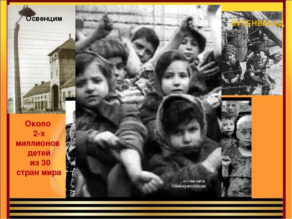Освенцим МАЙДАНЕК БУХЕНВАЛЬД Около 2-х миллионов детей из 30 стран мира