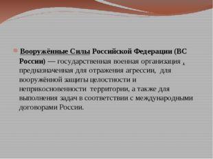 Вооружённые Силы Российской Федерации (ВС России)— государственная военная