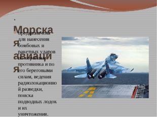 . Морская авиация предназначена для нанесения бомбовых и ракетных ударов по к