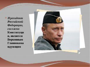 Президент Российской Федерации, согласно Конституции, является Верховным Гла
