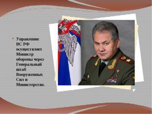 Управление ВС РФ осуществляет Министр обороны через Генеральный штаб Вооруже