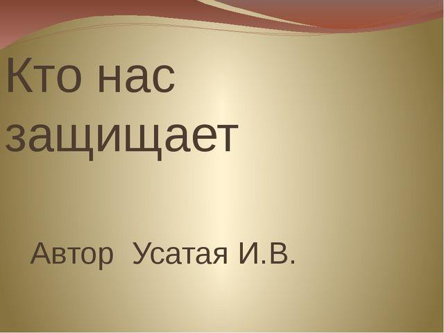 Кто нас защищает Автор Усатая И.В.