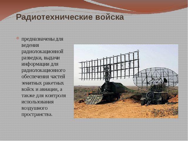 Радиотехнические войска предназначены для ведения радиолокационной разведки,...