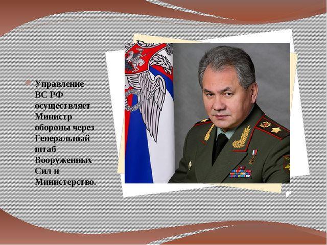Управление ВС РФ осуществляет Министр обороны через Генеральный штаб Вооруже...