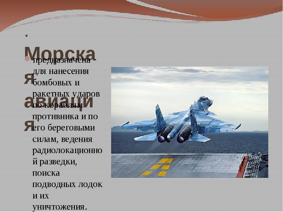 . Морская авиация предназначена для нанесения бомбовых и ракетных ударов по к...