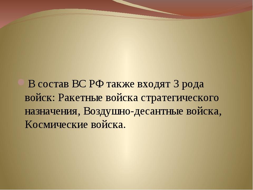 В состав ВС РФ также входят 3 рода войск: Ракетные войска стратегического на...