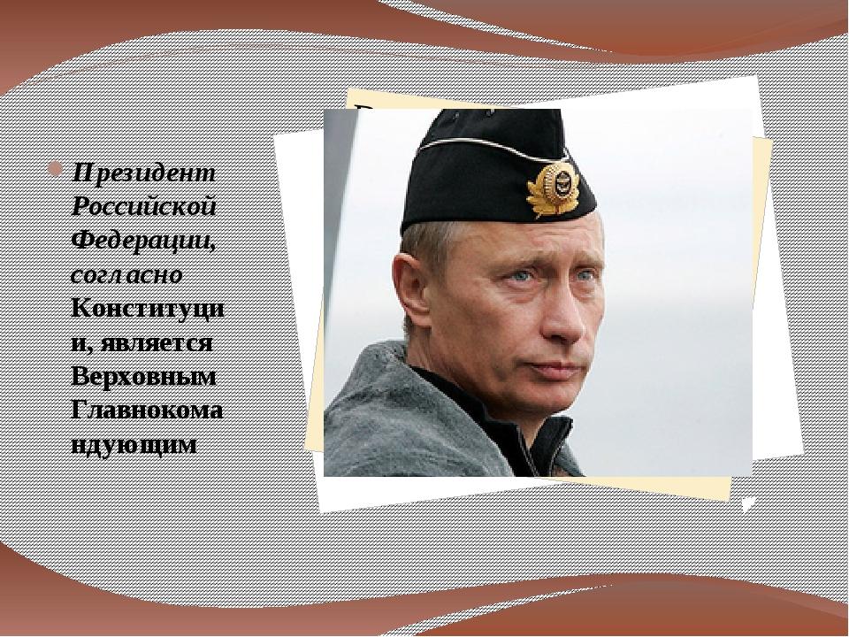 Президент Российской Федерации, согласно Конституции, является Верховным Гла...