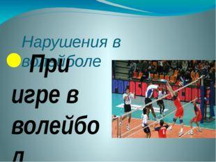 Нарушения в волейболе При игре в волейбол нарушение правил не редкость, рассм