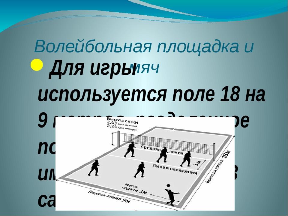 Волейбольная площадка и мяч Для игры используется поле 18 на 9 метров, раздел...