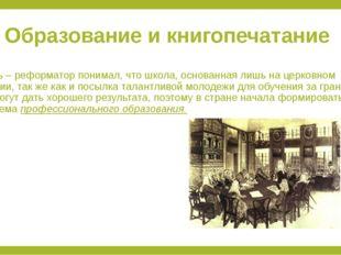 Образование и книгопечатание Царь – реформатор понимал, что школа, основанная