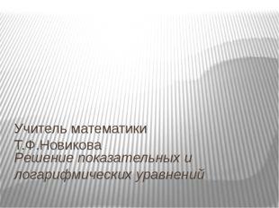 Решение показательных и логарифмических уравнений Учитель математики Т.Ф.Нови