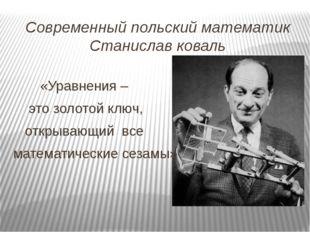 Современный польский математик Станислав коваль «Уравнения – это золотой ключ