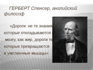ГЕРБЕРТ Спенсер, английский философ «Дороги не те знания, которые откладываю