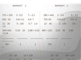 ВАРИАНТ 1 ВАРИАНТ 2 370 + 230 3 · 0,3 7 – 2,1 280 + 440 2 · 0,4 8 – 3,2 600