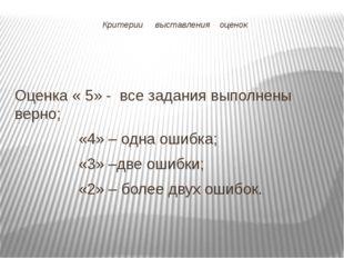 Критерии выставления оценок Оценка « 5» - все задания выполнены верно; «4» –