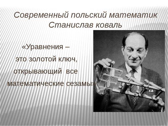Современный польский математик Станислав коваль «Уравнения – это золотой ключ...