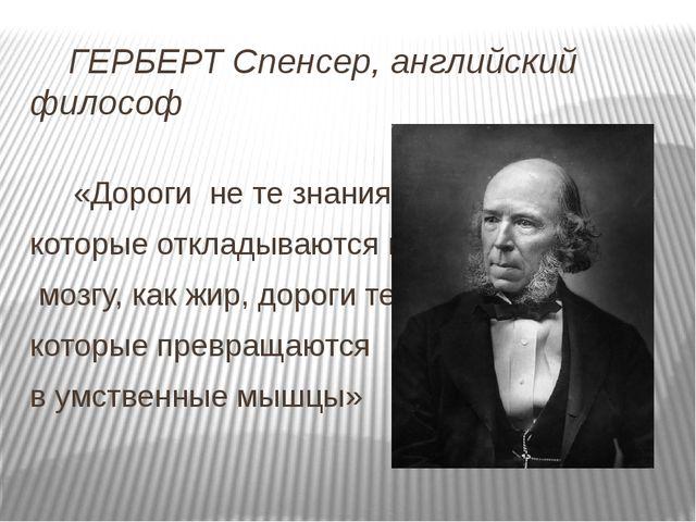 ГЕРБЕРТ Спенсер, английский философ «Дороги не те знания, которые откладываю...