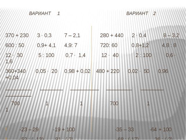 ВАРИАНТ 1 ВАРИАНТ 2 370 + 230 3 · 0,3 7 – 2,1 280 + 440 2 · 0,4 8 – 3,2 600...