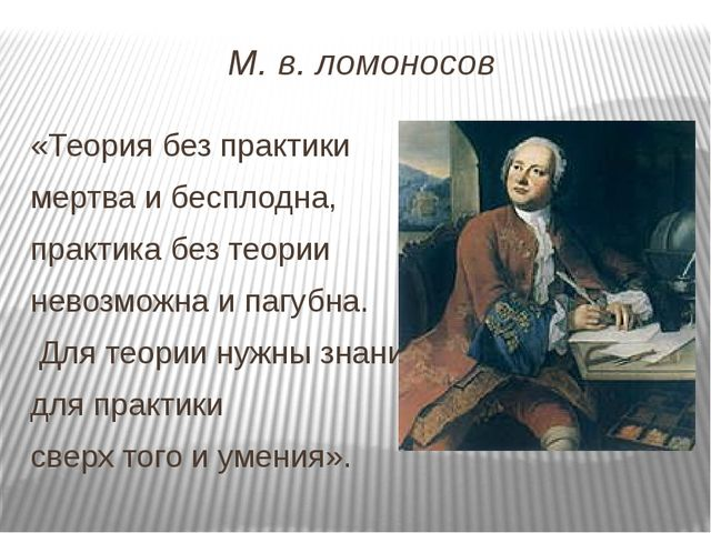 М. в. ломоносов «Теория без практики мертва и бесплодна, практика без теории...