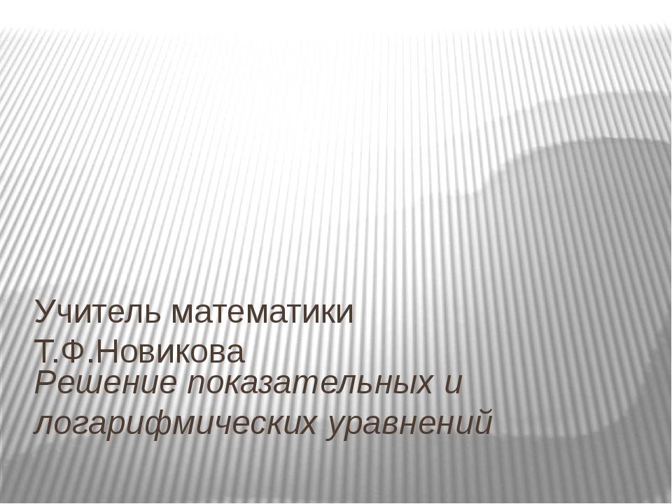 Решение показательных и логарифмических уравнений Учитель математики Т.Ф.Нови...