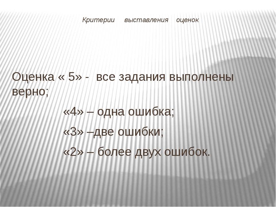 Критерии выставления оценок Оценка « 5» - все задания выполнены верно; «4» –...