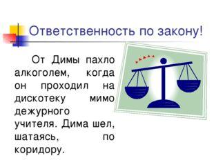 Ответственность по закону! От Димы пахло алкоголем, когда он проходил на диск