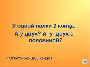 У одной палки 2 конца. А у двух? А у двух с половиной? Ответ:4 конца,6 концов