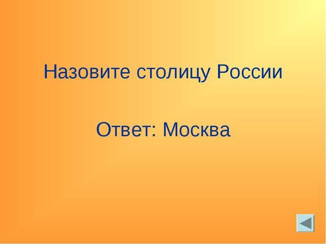 Назовите столицу России Ответ: Москва