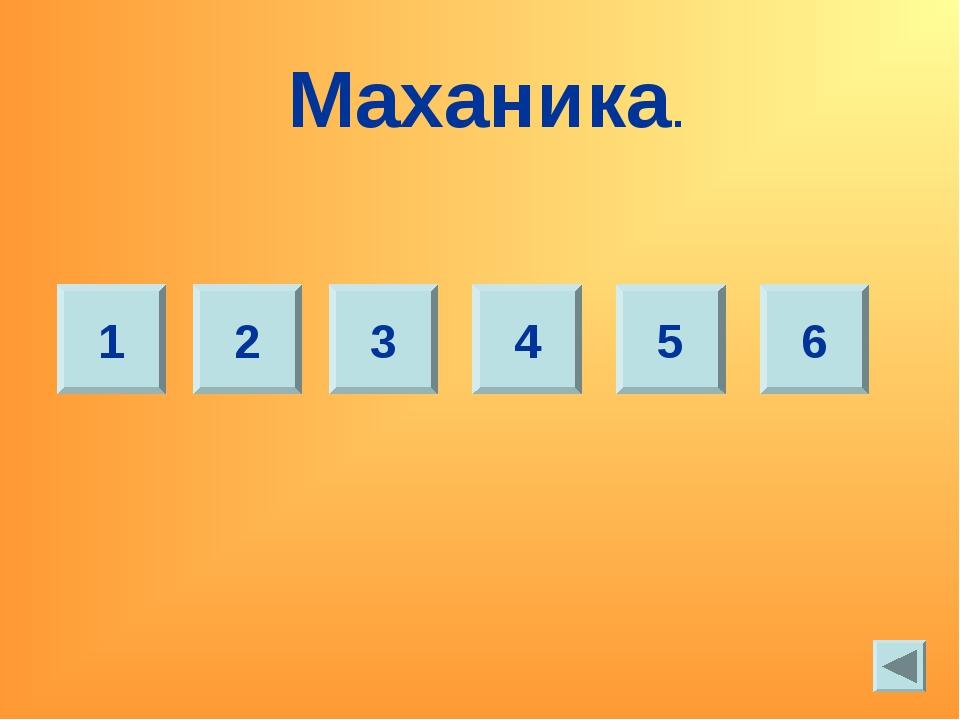 Маханика. 1 2 3 4 5 6