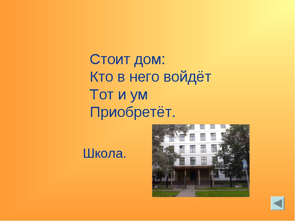 Стоит дом: Кто в него войдёт Тот и ум Приобретёт. Школа.