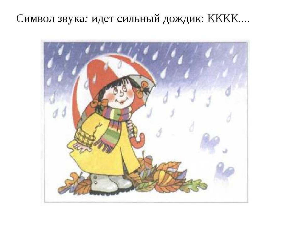 Символ звука:идет сильный дождик: КККК....