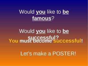 Would you like to be famous? Would you like to be successful? You must become