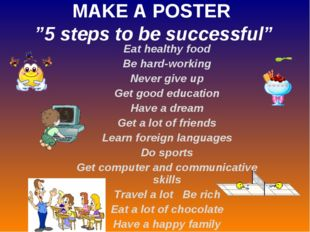 "MAKE A POSTER ""5 steps to be successful"" Eat healthy food Be hard-working Nev"