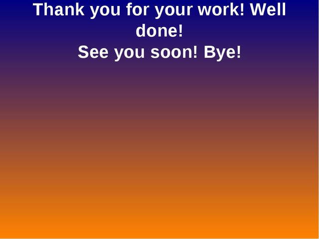 Thank you for your work! Well done! See you soon! Bye!