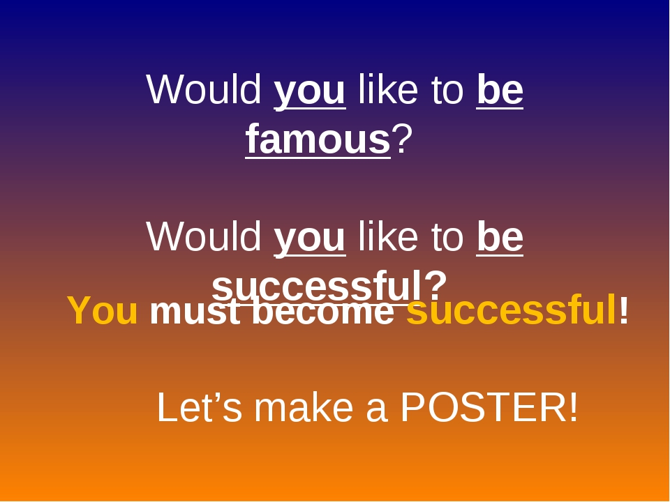 Would you like to be famous? Would you like to be successful? You must become...