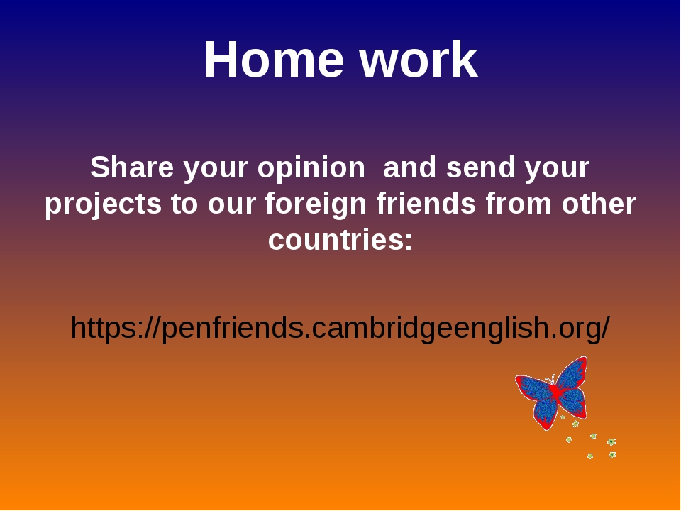 Home work Share your opinion and send your projects to our foreign friends fr...