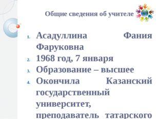 Общие сведения об учителе Асадуллина Фания Фаруковна 1968 год, 7 января Обра