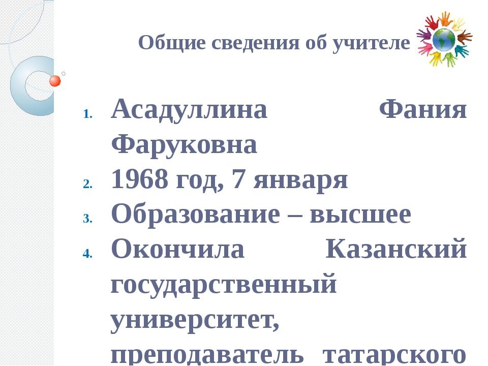 Общие сведения об учителе Асадуллина Фания Фаруковна 1968 год, 7 января Обра...