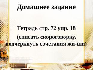 Домашнее задание Тетрадь стр. 72 упр. 18 (списать скороговорку, подчеркнуть с