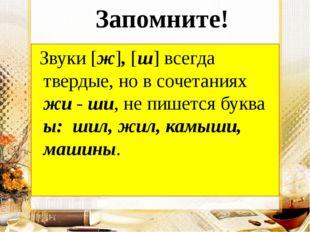 Запомните! Звуки [ж], [ш] всегда твердые, но в сочетаниях жи - ши, не пишетс