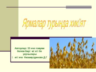 Авторлар: 33 нче гомуми белем бирү мәктәбе укучылары Җитәкче Низамутдинова Д.Г
