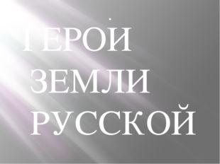 . . ГЕРОИ ЗЕМЛИ РУССКОЙ