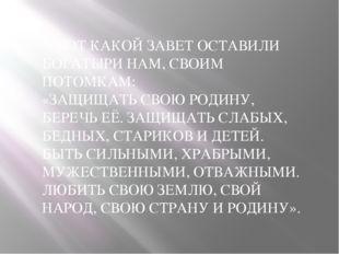 А ВОТ КАКОЙ ЗАВЕТ ОСТАВИЛИ БОГАТЫРИ НАМ, СВОИМ ПОТОМКАМ: «ЗАЩИЩАТЬ СВОЮ РОДИН