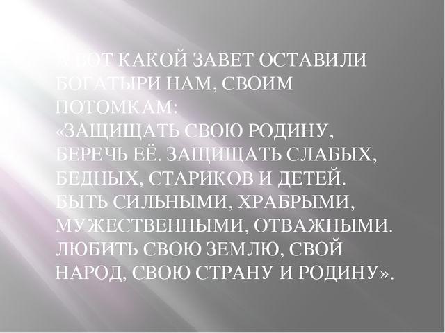 А ВОТ КАКОЙ ЗАВЕТ ОСТАВИЛИ БОГАТЫРИ НАМ, СВОИМ ПОТОМКАМ: «ЗАЩИЩАТЬ СВОЮ РОДИН...