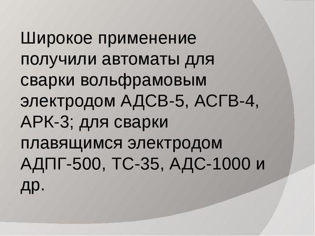 Широкое применение получили автоматы для сварки вольфрамовым электродом АДСВ-...