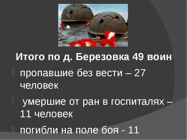 Итого по д. Березовка 49 воин пропавшие без вести – 27 человек умершие от ра...