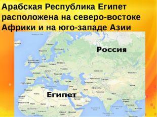 Арабская Республика Египет расположена на северо-востоке Африки и на юго-запа