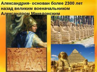 Александрия- основан более 2300 лет назад великим военачальником Александром