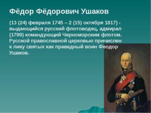 Фёдор Фёдорович Ушаков (13 (24) февраля 1745 – 2 (15) октября 1817) - выдающи