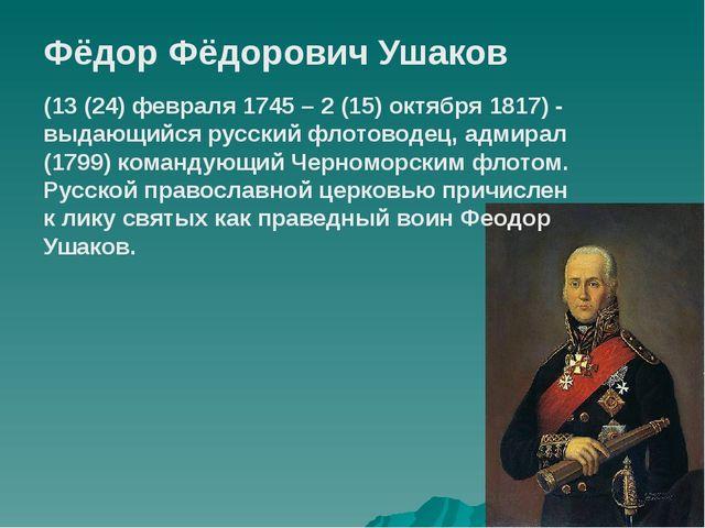 Фёдор Фёдорович Ушаков (13 (24) февраля 1745 – 2 (15) октября 1817) - выдающи...